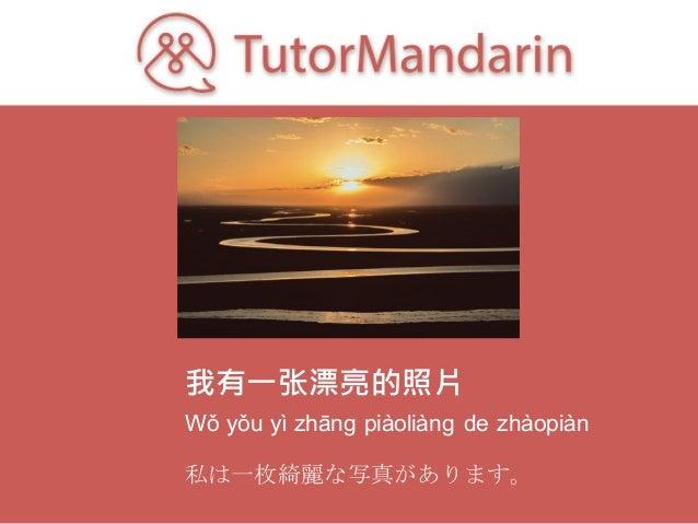 我有一张漂亮的照片 Wǒ yǒu yì zhāng piàoliàng de zhàopiàn 私は一枚綺麗な写真があります。