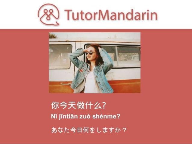 你今天做什么? Nǐ jīntiān zuò shénme? あなた今日何をしますか?