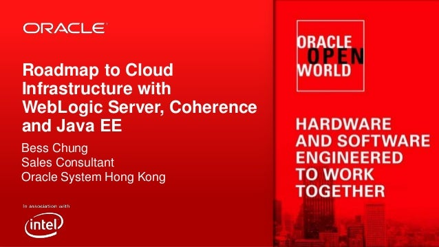 Roadmap to Cloud Infrastructure with WebLogic Server, Coherence and Java EE Bess Chung Sales Consultant Oracle System Hong...