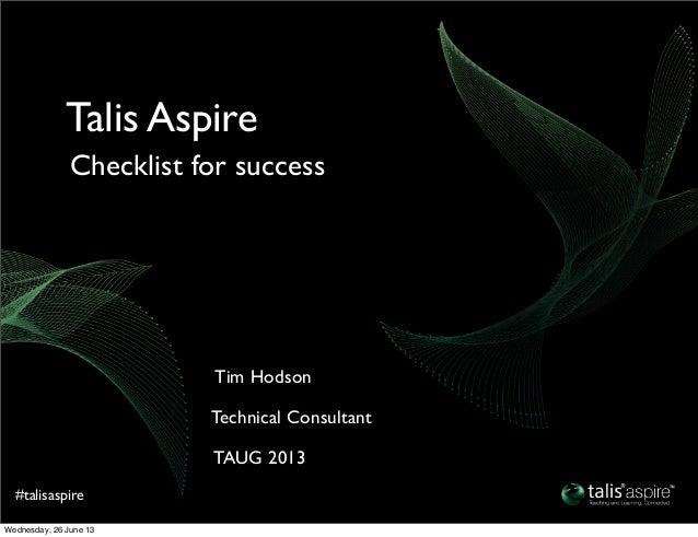 #talisaspireTAUG 2013Technical ConsultantTim HodsonChecklist for successTalis AspireWednesday, 26 June 13