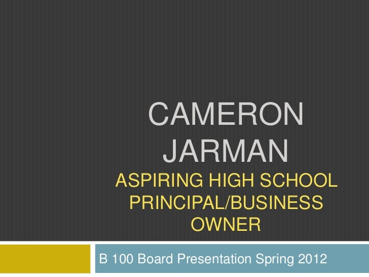 CAMERON        JARMAN  ASPIRING HIGH SCHOOL   PRINCIPAL/BUSINESS         OWNERB 100 Board Presentation Spring 2012