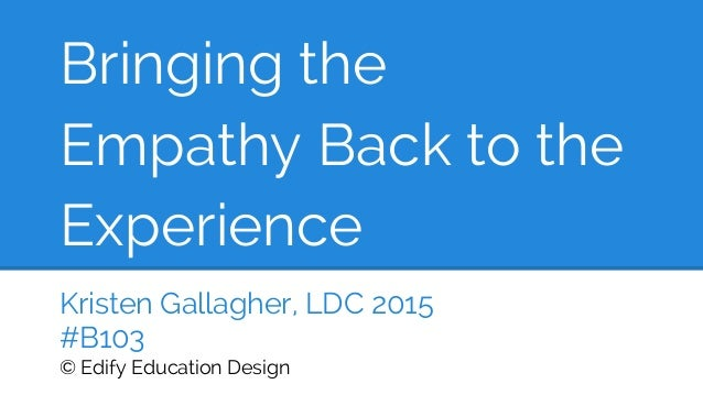 Bringing the Empathy Back to the Experience Kristen Gallagher, LDC 2015 #B103 © Edify Education Design