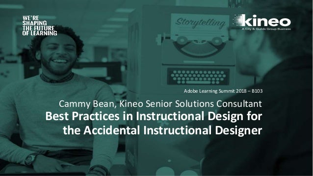 Cammy Bean, Kineo Senior Solutions Consultant Best Practices in Instructional Design for the Accidental Instructional Desi...