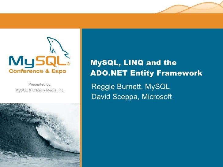 MySQL, LINQ and the ADO.NET Entity Framework <ul><li>Reggie Burnett, MySQL </li></ul><ul><li>David Sceppa, Microsoft </li>...