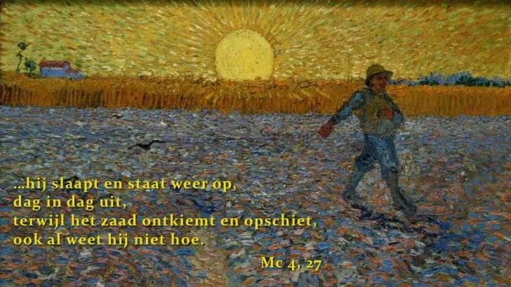 …hij slaapt en staat weer op, dag in dag uit, terwijl het zaad ontkiemt en opschiet, ook al weet hij niet hoe.<br />Mc 4, ...