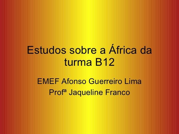 Estudos sobre a África da turma B12 EMEF Afonso Guerreiro Lima Profª Jaqueline Franco