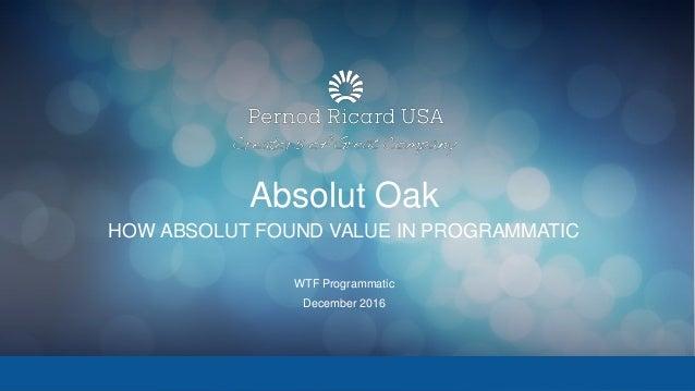 Absolut Oak HOW ABSOLUT FOUND VALUE IN PROGRAMMATIC WTF Programmatic December 2016