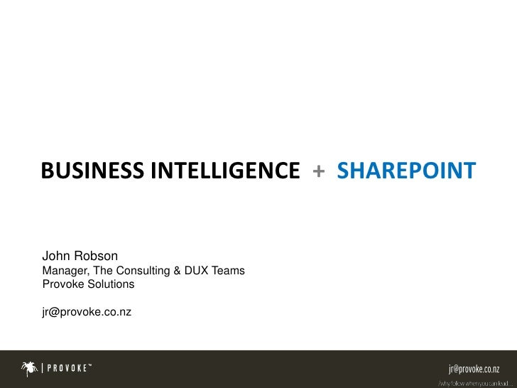 BUSINESS INTELLIGENCE + SHAREPOINT   John Robson Manager, The Consulting & DUX Teams Provoke Solutions  jr@provoke.co.nz