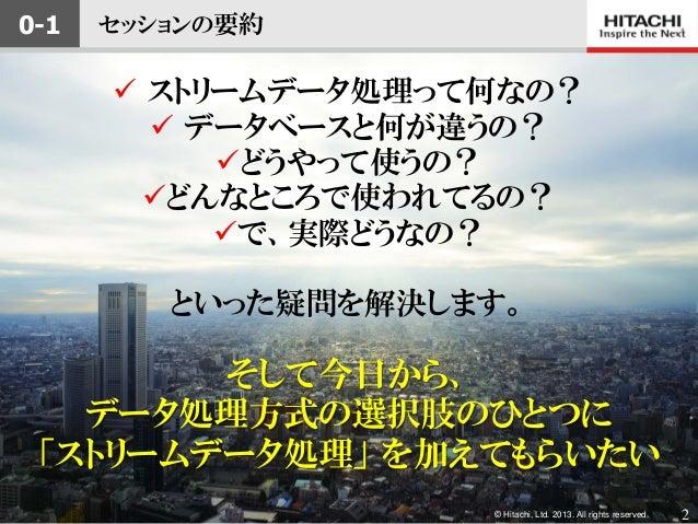 © Hitachi, Ltd. 2013. All rights reserved.セッションの要約 ストリームデータ処理って何なの? データベースと何が違うの?どうやって使うの?どんなところで使われてるの?で、実際どうなの?といった...