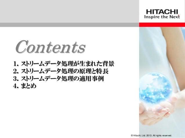 © Hitachi、 Ltd. 2012. All rights reserved.Contents1.ストリームデータ処理が生まれた背景2.ストリームデータ処理の原理と特長3.ストリームデータ処理の適用事例4.まとめ© Hitachi, Lt...