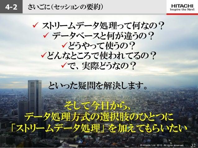 © Hitachi, Ltd. 2013. All rights reserved.さいごに(セッションの要約) ストリームデータ処理って何なの? データベースと何が違うの?どうやって使うの?どんなところで使われてるの?で、実際どうな...