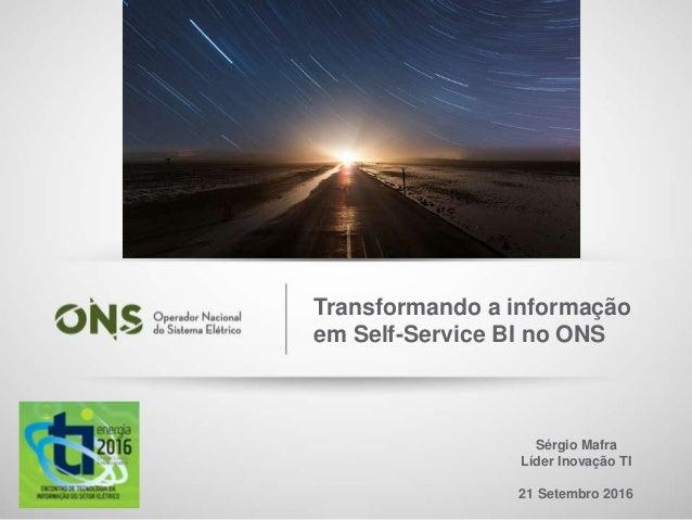 1 Sérgio Mafra Líder Inovação TI 21 Setembro 2016 Transformando a informação em Self-Service BI no ONS