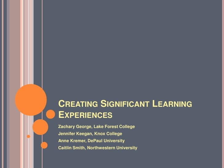 CREATING SIGNIFICANT LEARNINGEXPERIENCESZachary George, Lake Forest CollegeJennifer Keegan, Knox CollegeAnne Kremer, DePau...