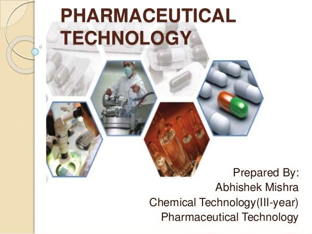 PHARMACEUTICAL TECHNOLOGY Prepared By: Abhishek Mishra Chemical Technology(III-year) Pharmaceutical Technology