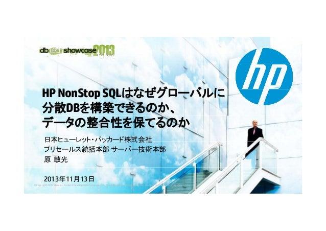 HP NonStop SQLはなぜグローバルに N S SQLはなぜグロ バルに 分散DBを構築できるのか、 データの整合性を保てるのか 日本ヒュ レット パッカ ド株式会社 日本ヒューレット・パッカード株式会社 プリセールス統括本部 サーバー...
