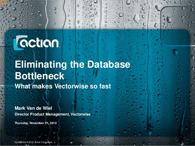 Eliminating the DatabaseBottleneckWhat makes Vectorwise so fastMark Van de WielDirector Product Management, VectorwiseThur...