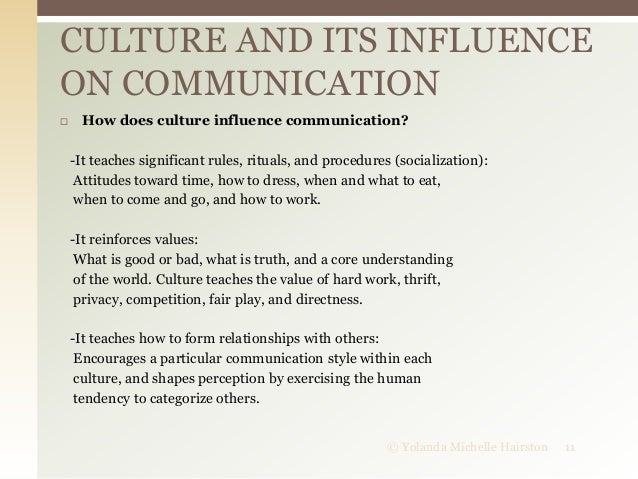 influence of culture on communication Definition of culture in the context of an organisations and  of people, and that  influence (but do not determine) each member's behavior and  it was observed  that effective cross cultural communication can only happen it.