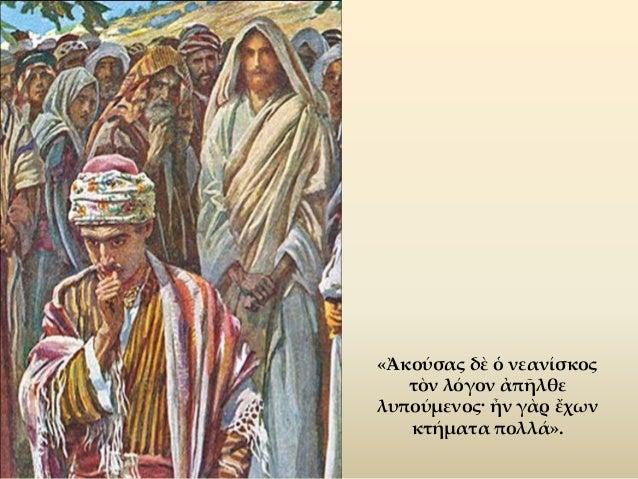 «Εὐκοπώτερόν ἐστι κάμηλον διὰ τρυμαλιᾶς ῥαφίδος εἰσελθεῖν ἢ πλούσιον εἰς τὴν βασιλείαν τοῦ Θεοῦ εἰσελθεῖν» (Μάρκ. ι΄ 25).