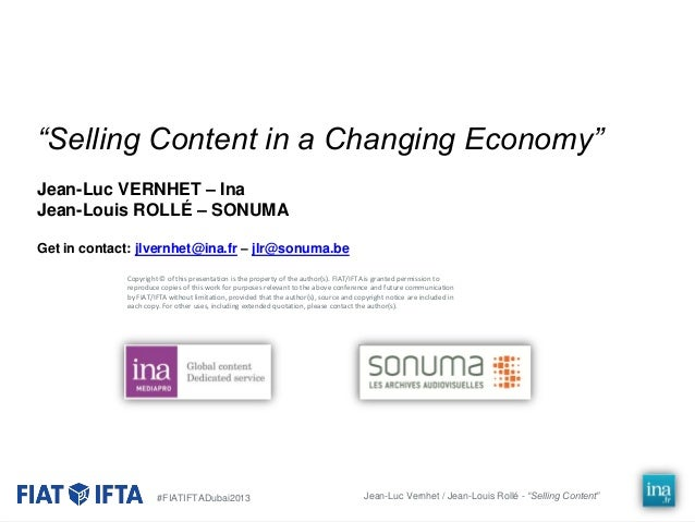 """""""Selling Content in a Changing Economy"""" Jean-Luc VERNHET – Ina Jean-Louis ROLLÉ – SONUMA Get in contact: jlvernhet@ina.fr ..."""