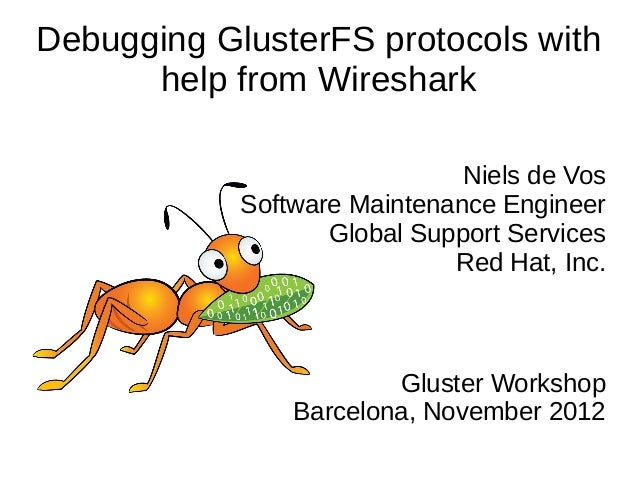 Debugging GlusterFS protocols with help from Wireshark Niels de Vos Software Maintenance Engineer Global Support Services ...