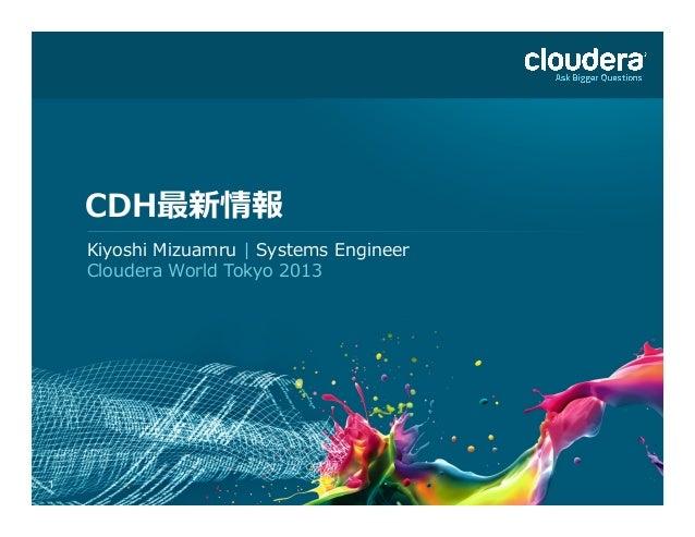 1 CDH最新情報 Kiyoshi Mizuamru   Systems Engineer Cloudera World Tokyo 2013