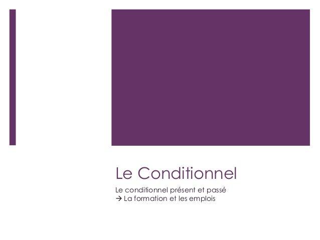 Le Conditionnel Le conditionnel présent et passé  La formation et les emplois