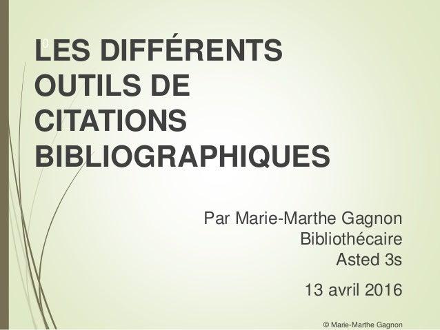 LES DIFFÉRENTS OUTILS DE CITATIONS BIBLIOGRAPHIQUES Par Marie-Marthe Gagnon Bibliothécaire Asted 3s 13 avril 2016 © Marie-...