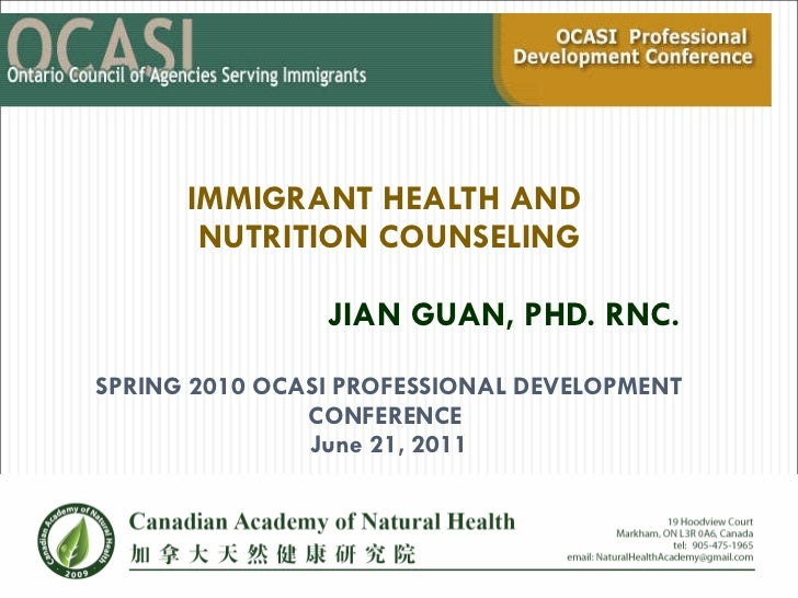 IMMIGRANT HEALTH AND  NUTRITION COUNSELING JIAN GUAN, PHD. RNC.    SPRING 2010 OCASI PROFESSIONAL DEVELOPMENT CONFERENCE  ...