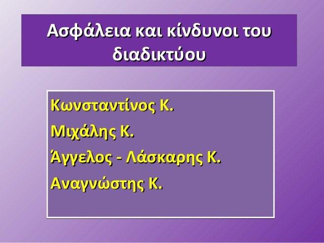 Ασφάλεια και κίνδυνοι τουΑσφάλεια και κίνδυνοι του διαδικτύουδιαδικτύου Κωνσταντίνος ΚΚωνσταντίνος Κ.. Μιχάλης ΚΜιχάλης Κ....