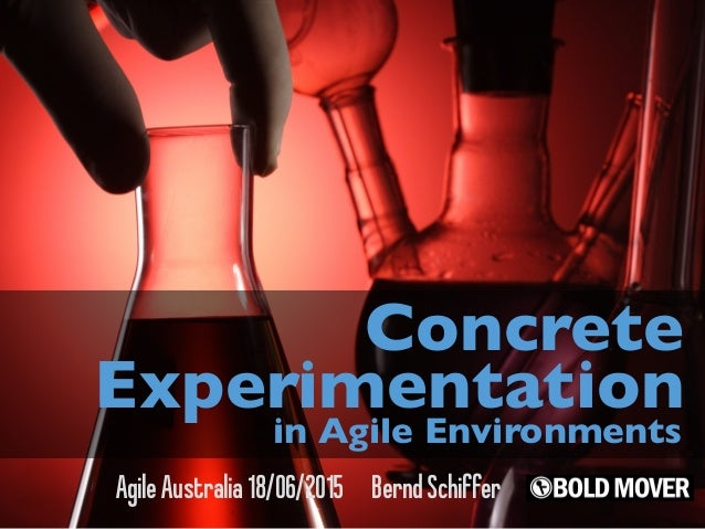 AgileAustralia18/06/2015 BerndSchiffer Concrete Experimentation in Agile Environments