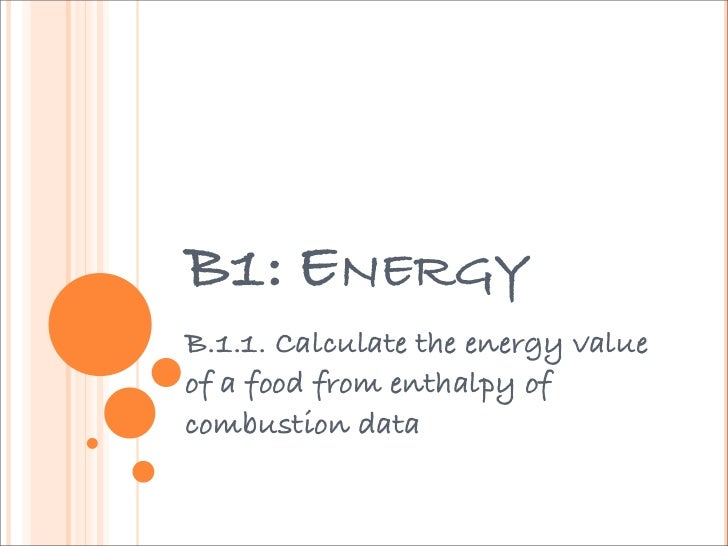 B1: ENERGYB.1.1. Calculate the energy valueof a food from enthalpy ofcombustion data