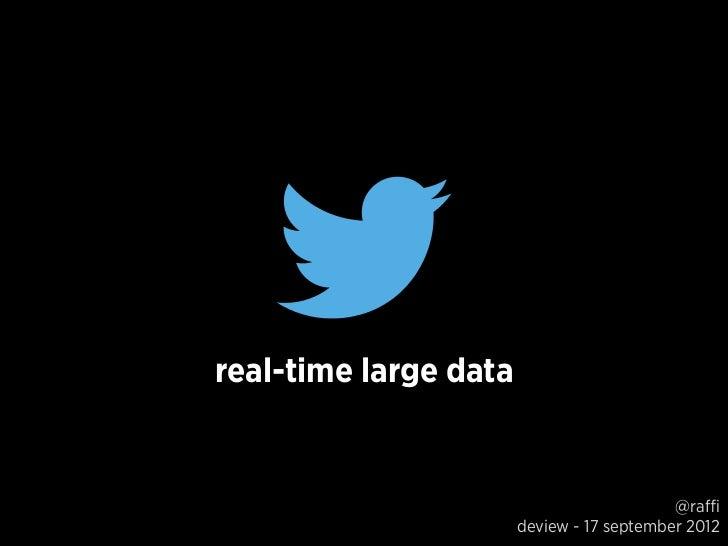 real-time large data                                           @raffi                       deview - 17 september 2012