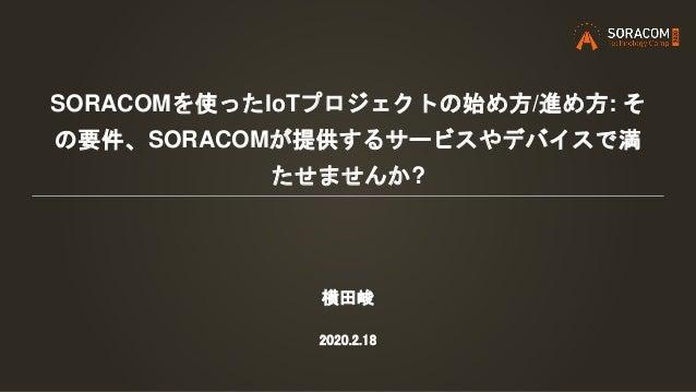 SORACOMを使ったIoTプロジェクトの始め方/進め方: そ の要件、SORACOMが提供するサービスやデバイスで満 たせませんか? 横田峻 2020.2.18