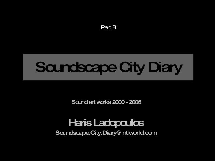 Soundscape City Diary Haris Ladopoulos [email_address] Sound art works 2000 - 2006 Part B