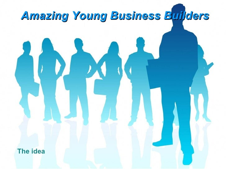 Amazing Young Business Builders The idea