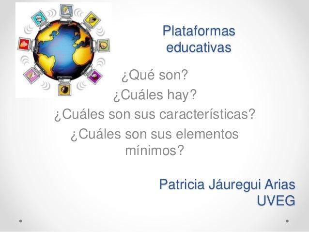 Plataformas educativas ¿Qué son? ¿Cuáles hay? ¿Cuáles son sus características? ¿Cuáles son sus elementos mínimos? Patricia...