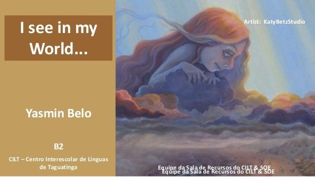 Yasmin Belo B2 Equipe da Sala de Recursos do CILT & SOE CILT – Centro Interescolar de Línguas de Taguatinga I see in my Wo...