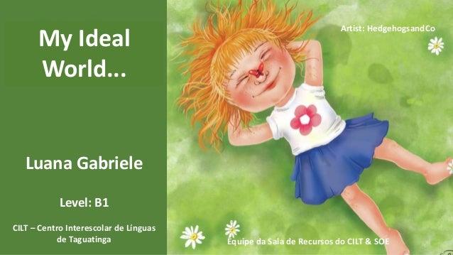 Luana Gabriele CILT – Centro Interescolar de Línguas de Taguatinga Level: B1 Artist: HedgehogsandCo Equipe da Sala de Recu...