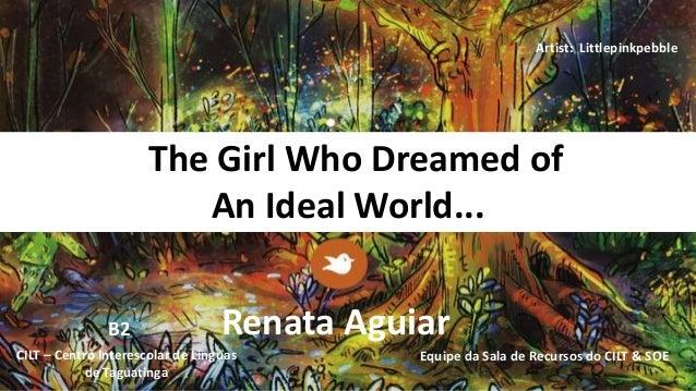 The Girl Who Dreamed of An Ideal World... Renata Aguiar Equipe da Sala de Recursos do CILT & SOECILT – Centro Interescolar...