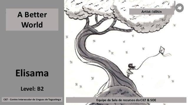 Elisama A Better World CILT - Centro Interescolar de Línguas de Taguatinga Equipe da Sala de recursos do CILT & SOE Level:...