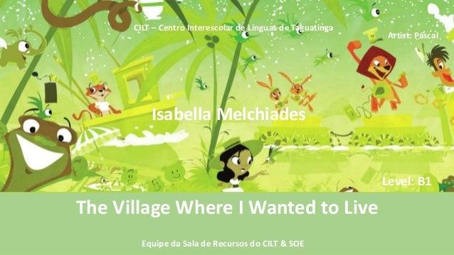 Isabella Melchiades CILT – Centro Interescolar de Línguas de Taguatinga The Village Where I Wanted to Live Equipe da Sala ...