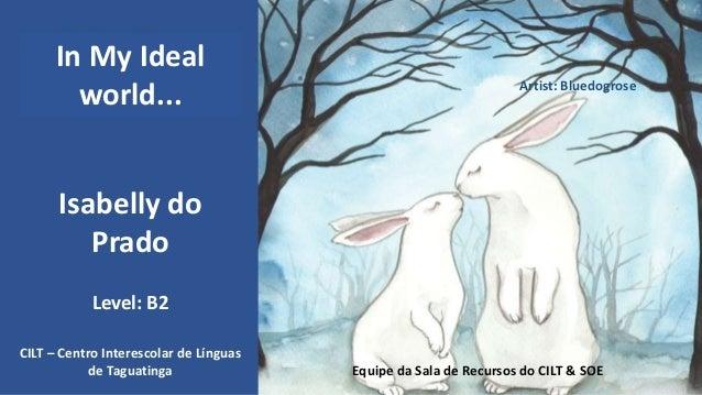 Isabelly do Prado CILT – Centro Interescolar de Línguas de Taguatinga Equipe da Sala de Recursos do CILT & SOE Level: B2 I...