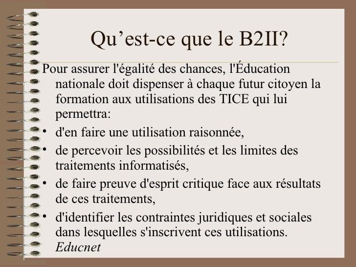Qu'est-ce que le B2II? <ul><li>Pour assurer l'égalité des chances, l'Éducation nationale doit dispenser à chaque futur cit...