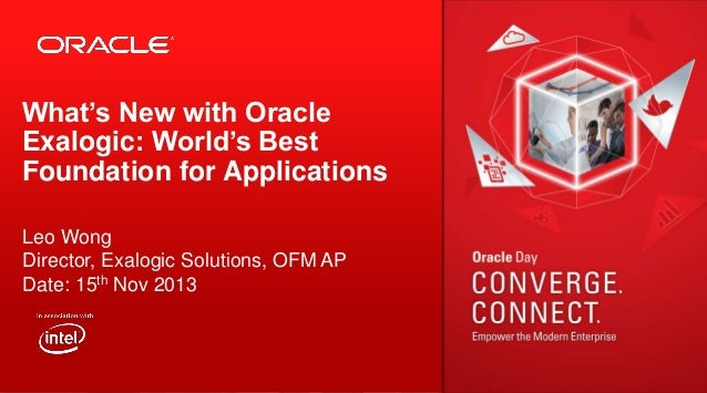 What's New with Oracle Exalogic: World's Best Foundation for Applications Leo Wong Director, Exalogic Solutions, OFM AP Da...