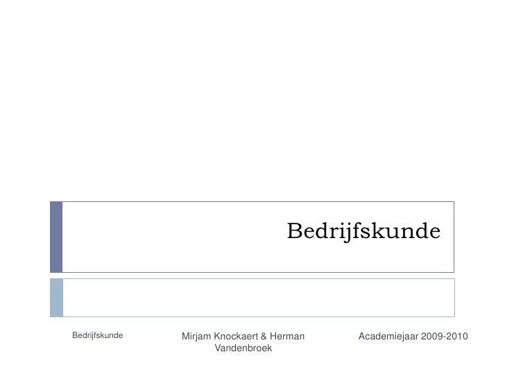 Bedrijfskunde<br />Academiejaar 2009-2010<br />Bedrijfskunde<br />Mirjam Knockaert & Herman Vandenbroek<br />