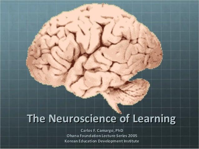 The Neuroscience of LearningThe Neuroscience of Learning Carlos F. Camargo, PhDCarlos F. Camargo, PhD Ohana Foundation Lec...
