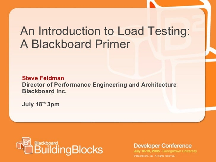 An Introduction to Load Testing: A Blackboard Primer Steve Feldman Director of Performance Engineering and Architecture Bl...