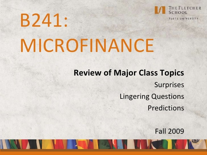 B241:MICROFINANCE<br />Review of Major Class Topics<br />Surprises<br />Lingering Questions<br />Predictions<br />Fall 200...