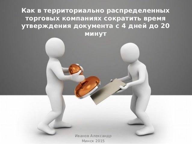 Как в территориально распределенных торговых компаниях сократить время утверждения документа с 4 дней до 20 минут Иванов А...
