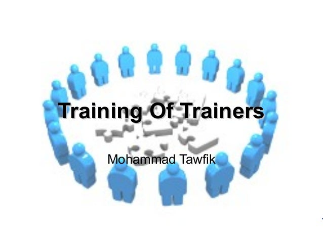 Training of Trainers Mohammad Tawfik #AcademyOfKnowledge http://AcademyOfKnowlwdge.org Training Of TrainersTraining Of Tra...